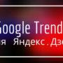 Используем Google Trends (Гугл Трендс) для Яндекс.Дзена в 2019 году: подробное руководство