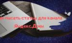Как правильно писать статьи в Яндекс Дзен: разбираемся в нюансах